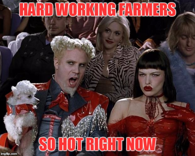 Mugatu So Hot Right Now Meme | HARD WORKING FARMERS SO HOT RIGHT NOW | image tagged in memes,mugatu so hot right now | made w/ Imgflip meme maker
