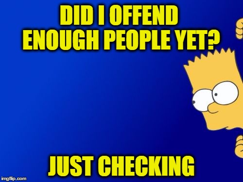 Bart Simpson Peeking Meme | DID I OFFEND ENOUGH PEOPLE YET? JUST CHECKING | image tagged in memes,bart simpson peeking | made w/ Imgflip meme maker