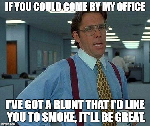 That Would Be Great Meme | IF YOU COULD COME BY MY OFFICE I'VE GOT A BLUNT THAT I'D LIKE YOU TO SMOKE, IT'LL BE GREAT. | image tagged in memes,that would be great | made w/ Imgflip meme maker
