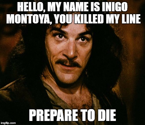 HELLO, MY NAME IS INIGO MONTOYA, YOU KILLED MY LINE PREPARE TO DIE | image tagged in inigo montoya,memes | made w/ Imgflip meme maker