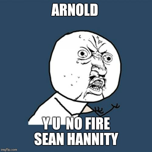 Y U No Meme | ARNOLD Y U  NO FIRE SEAN HANNITY | image tagged in memes,y u no | made w/ Imgflip meme maker