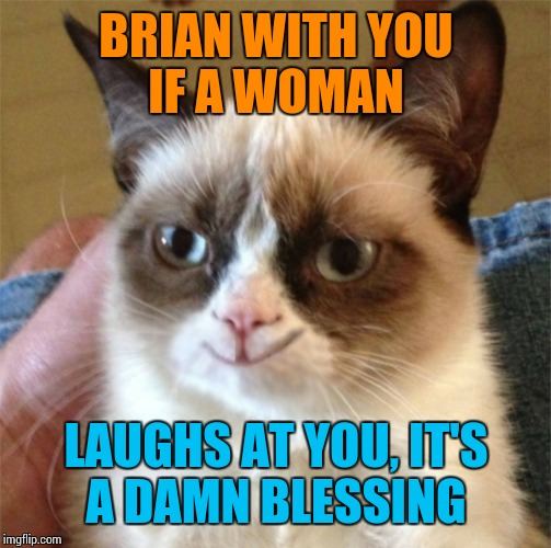 BRIAN WITH YOU IF A WOMAN LAUGHS AT YOU, IT'S A DAMN BLESSING | made w/ Imgflip meme maker
