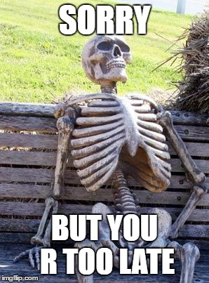 Waiting Skeleton Meme | SORRY BUT YOU R TOO LATE | image tagged in memes,waiting skeleton | made w/ Imgflip meme maker