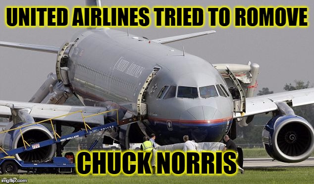United Airlines | UNITED AIRLINES TRIED TO ROMOVE CHUCK NORRIS | image tagged in deadly force,united airlines,united airlines passenger removed,chuck norris | made w/ Imgflip meme maker
