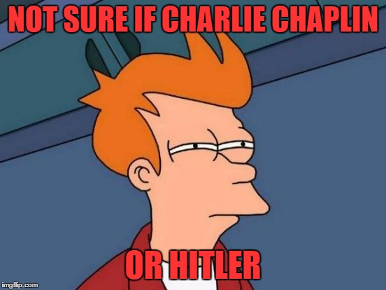 Futurama Fry Meme | NOT SURE IF CHARLIE CHAPLIN OR HITLER | image tagged in memes,futurama fry | made w/ Imgflip meme maker