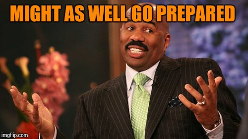 Steve Harvey Meme | MIGHT AS WELL GO PREPARED | image tagged in memes,steve harvey | made w/ Imgflip meme maker