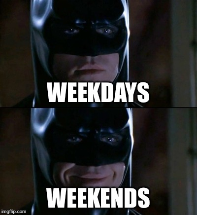 Batman Smiles Meme | WEEKDAYS WEEKENDS | image tagged in memes,batman smiles | made w/ Imgflip meme maker