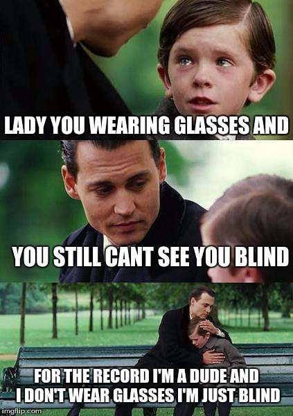 Finding Neverland | LADY YOU WEARING GLASSES AND YOU STILL CANT SEE YOU BLIND FOR THE RECORD I'M A DUDE AND I DON'T WEAR GLASSES I'M JUST BLIND | image tagged in memes,finding neverland | made w/ Imgflip meme maker