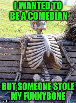 Waiting Skeleton Meme | I WANTED TO BE A COMEDIAN BUT SOMEONE STOLE MY FUNNYBONE | image tagged in memes,waiting skeleton | made w/ Imgflip meme maker