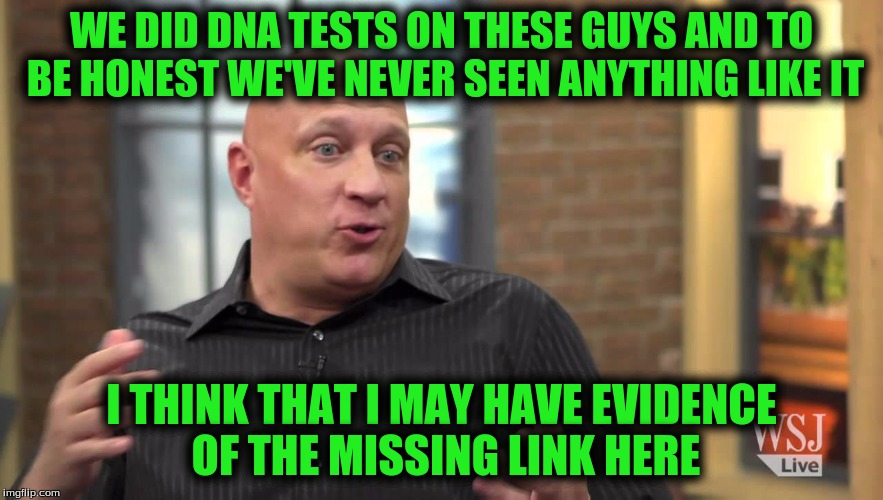 WE DID DNA TESTS ON THESE GUYS AND TO BE HONEST WE'VE NEVER SEEN ANYTHING LIKE IT I THINK THAT I MAY HAVE EVIDENCE OF THE MISSING LINK HERE | made w/ Imgflip meme maker