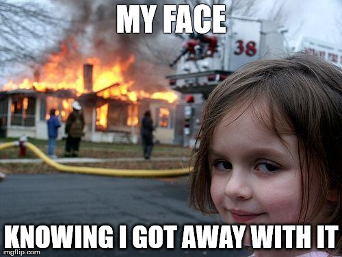 Disaster Girl | MY FACE KNOWING I GOT AWAY WITH IT | image tagged in memes,disaster girl | made w/ Imgflip meme maker