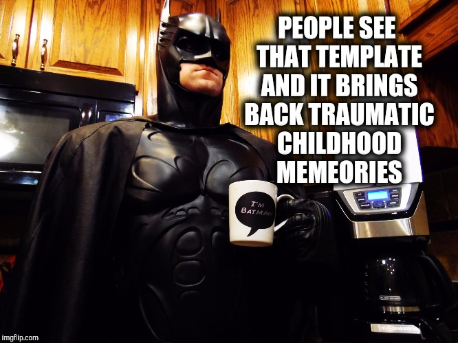 Batman coffee break | PEOPLE SEE THAT TEMPLATE AND IT BRINGS BACK TRAUMATIC CHILDHOOD MEMEORIES | image tagged in batman coffee break | made w/ Imgflip meme maker