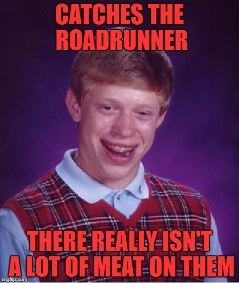 Bad Luck Brian Meme | CATCHES THE ROADRUNNER THERE REALLY ISN'T A LOT OF MEAT ON THEM | image tagged in memes,bad luck brian | made w/ Imgflip meme maker