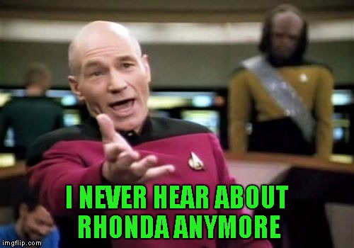 Picard Wtf Meme | I NEVER HEAR ABOUT RHONDA ANYMORE | image tagged in memes,picard wtf | made w/ Imgflip meme maker