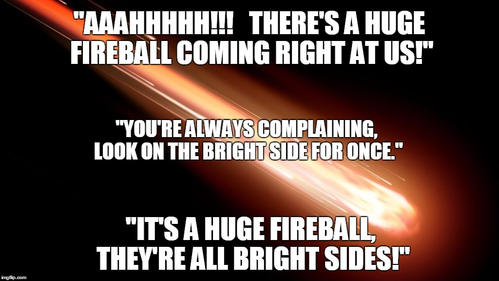 "Fireball on the Bright Side |  ""AAAHHHHH!!!   THERE'S A HUGE FIREBALL COMING RIGHT AT US!""; ""YOU'RE ALWAYS COMPLAINING, LOOK ON THE BRIGHT SIDE FOR ONCE.""; ""IT'S A HUGE FIREBALL, THEY'RE ALL BRIGHT SIDES!"" 
