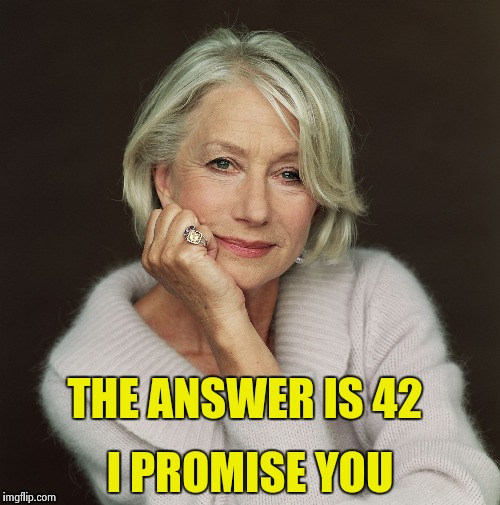 Helen Mirren | THE ANSWER IS 42 I PROMISE YOU | image tagged in helen mirren | made w/ Imgflip meme maker