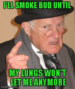 Back In My Day Meme | I'LL SMOKE BUD UNTIL MY LUNGS WON'T LET ME ANYMORE | image tagged in memes,back in my day | made w/ Imgflip meme maker