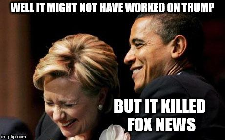 Hilbama | WELL IT MIGHT NOT HAVE WORKED ON TRUMP BUT IT KILLED FOX NEWS | image tagged in hilbama | made w/ Imgflip meme maker
