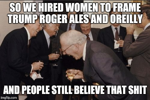 Laughing Men In Suits Meme | SO WE HIRED WOMEN TO FRAME TRUMP ROGER ALES AND OREILLY AND PEOPLE STILL BELIEVE THAT SHIT | image tagged in memes,laughing men in suits | made w/ Imgflip meme maker