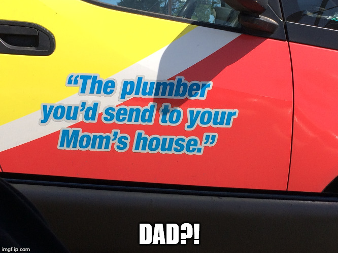 The Plumber | DAD?! | image tagged in plumber,funny signs,signs,words,mom,dad | made w/ Imgflip meme maker