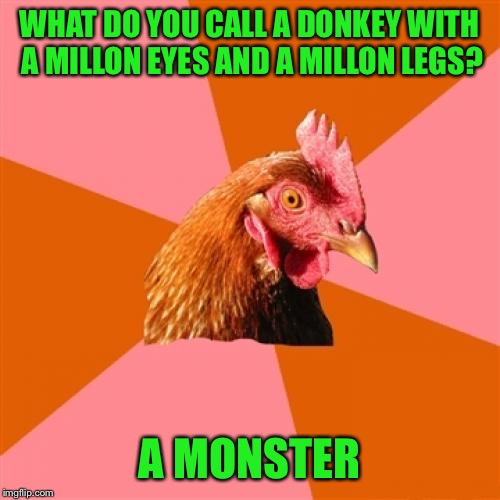 Anti Joke Chicken Meme | WHAT DO YOU CALL A DONKEY WITH A MILLON EYES AND A MILLON LEGS? A MONSTER | image tagged in memes,anti joke chicken | made w/ Imgflip meme maker