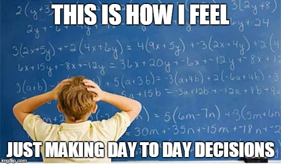 This is how I feel | THIS IS HOW I FEEL JUST MAKING DAY TO DAY DECISIONS | image tagged in maths,life,decisions,how i feel,depression,anxiety | made w/ Imgflip meme maker