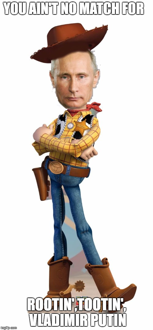He will beat you in a quick draw | YOU AIN'T NO MATCH FOR ROOTIN',TOOTIN', VLADIMIR PUTIN | image tagged in memes,vladimir putin,world war 3,toy story | made w/ Imgflip meme maker