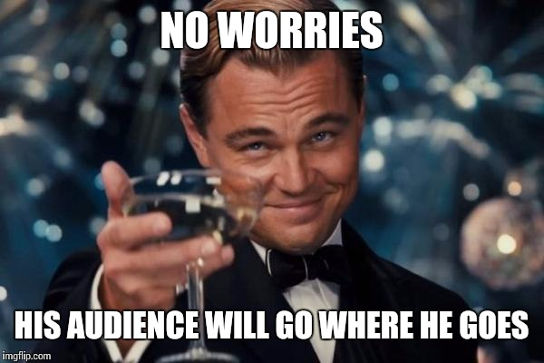 Leonardo Dicaprio Cheers Meme | NO WORRIES HIS AUDIENCE WILL GO WHERE HE GOES | image tagged in memes,leonardo dicaprio cheers | made w/ Imgflip meme maker