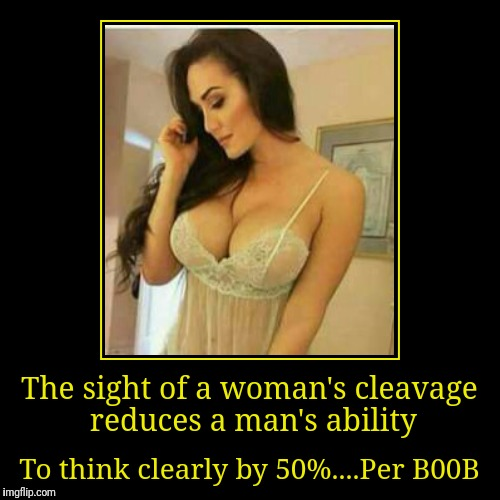 Guys is this true? (Cleavage Week A .Mushu.thedog Event) | The sight of a woman's cleavage reduces a man's ability | To think clearly by 50%....Per B00B | image tagged in funny,demotivationals,memes,cleavage week,google images,pinterest | made w/ Imgflip demotivational maker