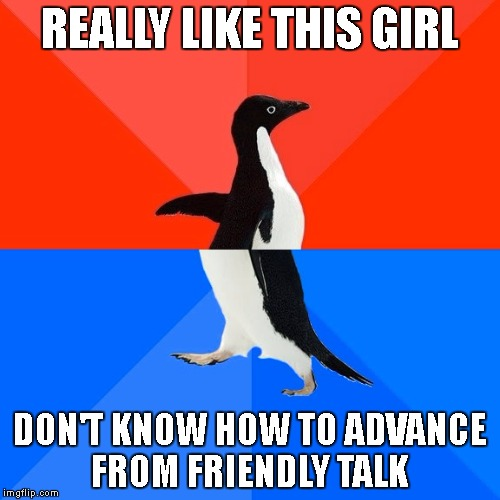 Socially Awesome Awkward Penguin Meme | REALLY LIKE THIS GIRL DON'T KNOW HOW TO ADVANCE FROM FRIENDLY TALK | image tagged in memes,socially awesome awkward penguin | made w/ Imgflip meme maker