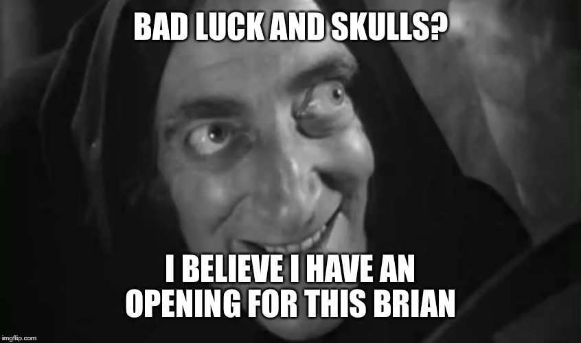 BAD LUCK AND SKULLS? I BELIEVE I HAVE AN OPENING FOR THIS BRIAN | made w/ Imgflip meme maker