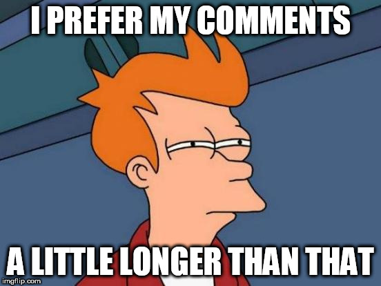 Futurama Fry Meme | I PREFER MY COMMENTS A LITTLE LONGER THAN THAT | image tagged in memes,futurama fry | made w/ Imgflip meme maker