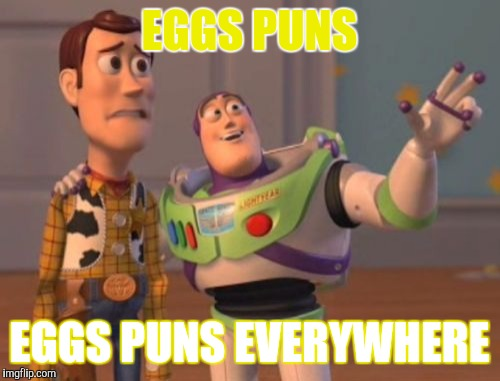 Eggs puns | EGGS PUNS EGGS PUNS EVERYWHERE | image tagged in memes,x x everywhere | made w/ Imgflip meme maker