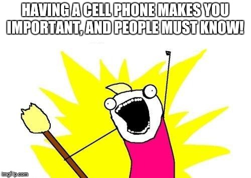 X All The Y Meme | HAVING A CELL PHONE MAKES YOU IMPORTANT, AND PEOPLE MUST KNOW! | image tagged in memes,x all the y | made w/ Imgflip meme maker