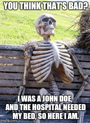 Waiting Skeleton Meme | YOU THINK THAT'S BAD? I WAS A JOHN DOE, AND THE HOSPITAL NEEDED MY BED, SO HERE I AM. | image tagged in memes,waiting skeleton | made w/ Imgflip meme maker