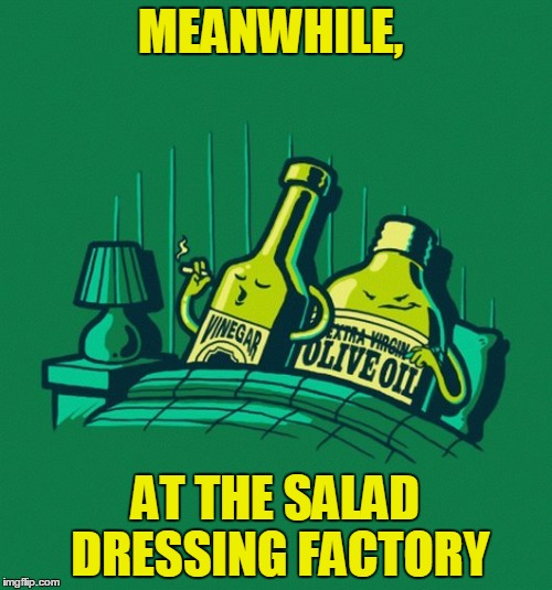That's No Bed of Lettuce | MEANWHILE, AT THE SALAD DRESSING FACTORY | image tagged in meme,cleavage week,funny,condiments | made w/ Imgflip meme maker