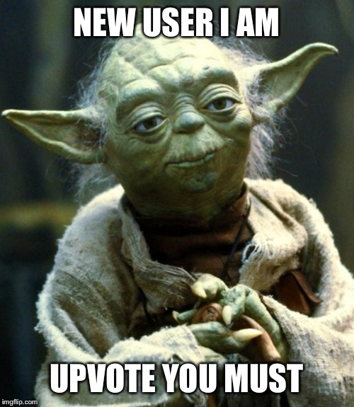 Star Wars Yoda Meme | NEW USER I AM UPVOTE YOU MUST | image tagged in memes,star wars yoda | made w/ Imgflip meme maker