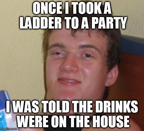 10 Guy Meme | ONCE I TOOK A LADDER TO A PARTY I WAS TOLD THE DRINKS WERE ON THE HOUSE | image tagged in memes,10 guy | made w/ Imgflip meme maker