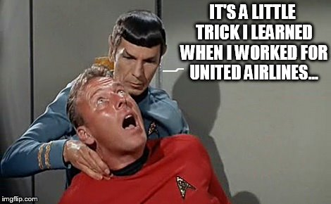 United Airlines Death Grip | IT'S A LITTLE TRICK I LEARNED WHEN I WORKED FOR UNITED AIRLINES... | image tagged in vulcan pinch,spock | made w/ Imgflip meme maker