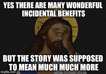 YES THERE ARE MANY WONDERFUL INCIDENTAL BENEFITS BUT THE STORY WAS SUPPOSED TO MEAN MUCH MUCH MORE | made w/ Imgflip meme maker