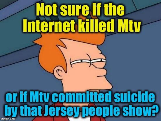 Futurama Fry Meme | Not sure if the Internet killed Mtv or if Mtv committed suicide by that Jersey people show? | image tagged in memes,futurama fry | made w/ Imgflip meme maker