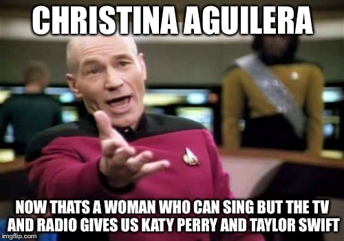 Picard Wtf Meme | CHRISTINA AGUILERA NOW THATS A WOMAN WHO CAN SING BUT THE TV AND RADIO GIVES US KATY PERRY AND TAYLOR SWIFT | image tagged in memes,picard wtf | made w/ Imgflip meme maker