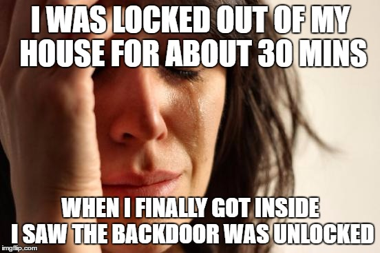 I'm an idiot confirmed | I WAS LOCKED OUT OF MY HOUSE FOR ABOUT 30 MINS WHEN I FINALLY GOT INSIDE I SAW THE BACKDOOR WAS UNLOCKED | image tagged in memes,first world problems | made w/ Imgflip meme maker