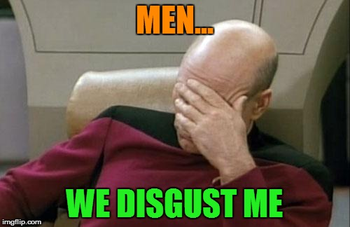 Captain Picard Facepalm Meme | MEN... WE DISGUST ME | image tagged in memes,captain picard facepalm | made w/ Imgflip meme maker