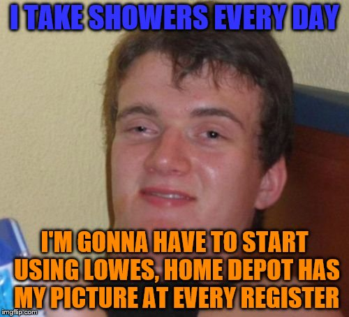 And they wont give me my towel back | I TAKE SHOWERS EVERY DAY I'M GONNA HAVE TO START USING LOWES, HOME DEPOT HAS MY PICTURE AT EVERY REGISTER | image tagged in memes,10 guy,bad luck brian | made w/ Imgflip meme maker