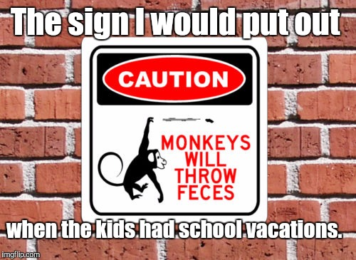 8wrlfhu.jpg | The sign I would put out when the kids had school vacations. | image tagged in 8wrlfhujpg | made w/ Imgflip meme maker