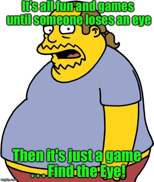 Fun and Games | It's all fun and games until someone loses an eye Then it's just a game . . . Find the Eye! | image tagged in memes,comic book guy | made w/ Imgflip meme maker