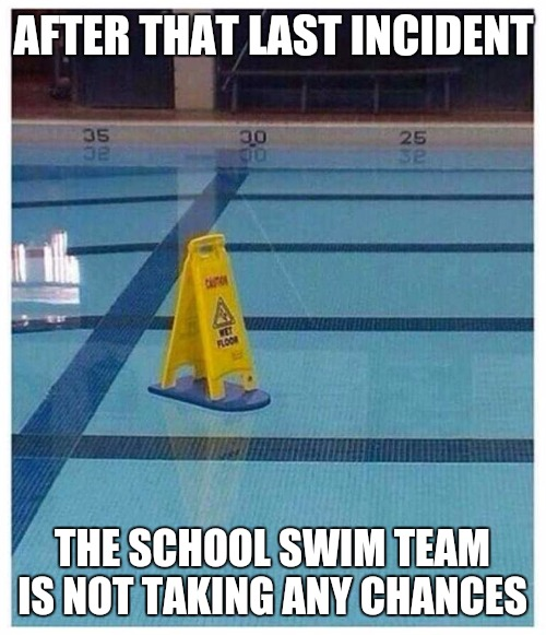 Safety first | AFTER THAT LAST INCIDENT THE SCHOOL SWIM TEAM IS NOT TAKING ANY CHANCES | image tagged in memes,safety,funny signs | made w/ Imgflip meme maker