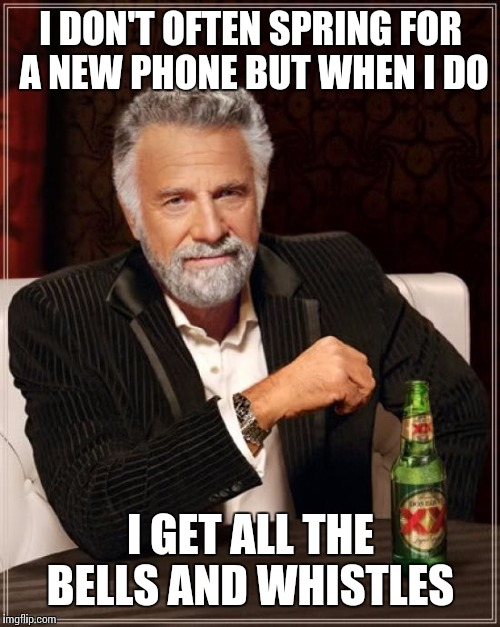 The Most Interesting Man In The World Meme | I DON'T OFTEN SPRING FOR A NEW PHONE BUT WHEN I DO I GET ALL THE BELLS AND WHISTLES | image tagged in memes,the most interesting man in the world | made w/ Imgflip meme maker