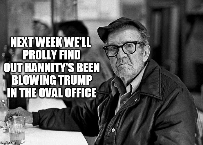 At The Bar | NEXT WEEK WE'LL PROLLY FIND OUT HANNITY'S BEEN BLOWING TRUMP IN THE OVAL OFFICE | image tagged in at the bar | made w/ Imgflip meme maker